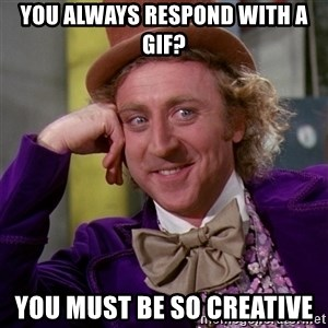 Willy Wonka - You always respond with a gif? You must be so creative