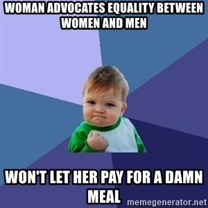 Success Kid - Woman advocates equality between women and men  Won't let her pay for a damn meal