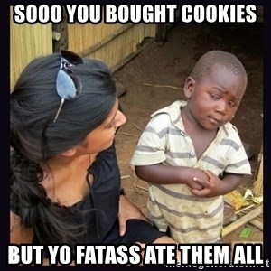 Skeptical third-world kid - sooo you bought cookies but yo fatass ate them all