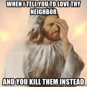 Facepalm Jesus - When I tell you to love thy neighbor and you kill them instead