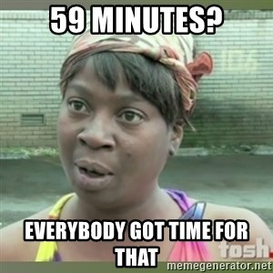 Everybody got time for that - 59 minutes? Everybody got time for that