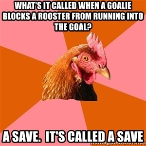 Anti Joke Chicken - What's it called when a goalie blocks a rooster from running into the goal? A save.  It's called a save