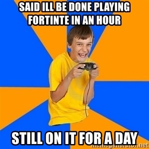 Annoying Gamer Kid - Said ill be done playing fortinte in an hour  Still on it for a day