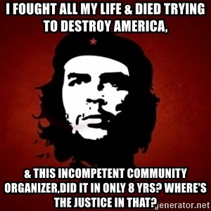 Che Guevara Meme - I FOUGHT ALL MY LIFE & DIED TRYING TO DESTROY AMERICA, & THIS INCOMPETENT COMMUNITY ORGANIZER,DID IT IN ONLY 8 YRS? WHERE'S THE JUSTICE IN THAT?