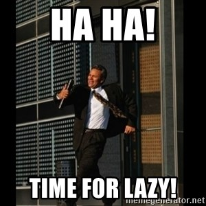 HAHA TIME FOR GUY - HA HA! Time for Lazy!