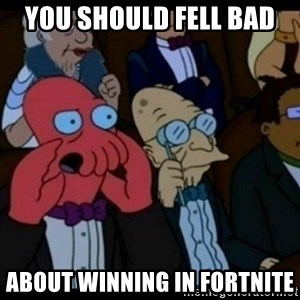 You should Feel Bad - you should fell bad  about winning in fortnite