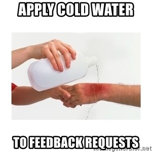 apply cold water to burn - Apply cold water  to feedback requests
