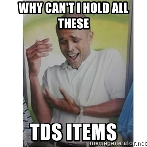 Why Can't I Hold All These?!?!? - WHY CAN'T I HOLD ALL THESE TDS ITEMS