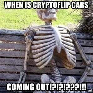 Waiting For Op - When is CryptoFlip Cars coming out!?!?!???!!!