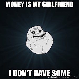 Forever Alone - money is my girlfriend I don't have some