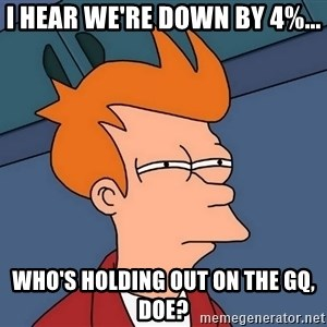 Futurama Fry - I hear we're down by 4%... Who's holding out on the GQ, doe?