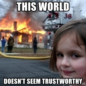 Disaster Girl - This world doesn't seem trustworthy