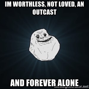 Forever Alone - Im worthless, not loved, an outcast and forever alone