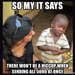 Skeptical third-world kid - So my IT says there won't be a hiccup when sending all 5000 at once