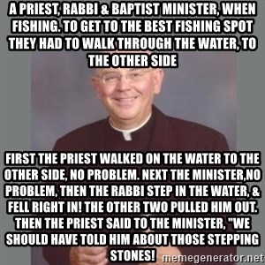 """The Non-Molesting Priest - A PRIEST, RABBI & BAPTIST MINISTER, WHEN FISHING. TO GET TO THE BEST FISHING SPOT THEY HAD TO WALK THROUGH THE WATER, TO THE OTHER SIDE FIRST THE PRIEST WALKED ON THE WATER TO THE OTHER SIDE, NO PROBLEM. NEXT THE MINISTER,NO PROBLEM, THEN THE RABBI STEP IN THE WATER, & FELL RIGHT IN! THE OTHER TWO PULLED HIM OUT. THEN THE PRIEST SAID TO THE MINISTER, """"WE SHOULD HAVE TOLD HIM ABOUT THOSE STEPPING STONES!"""