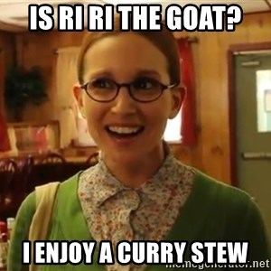 Sexually Oblivious Female - Is Ri RI the Goat? I enjoy a curry stew