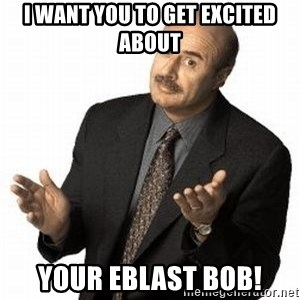 Dr. Phil - I want you to get excited about your eblast Bob!