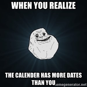 Forever Alone - When you realize the calender has more dates than you