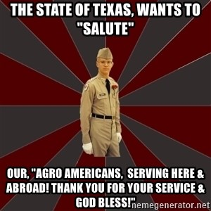 """Stereotypical Corps Guy - THE STATE OF TEXAS, WANTS TO """"SALUTE"""" OUR, """"AGRO AMERICANS,  SERVING HERE & ABROAD! THANK YOU FOR YOUR SERVICE & GOD BLESS!"""""""