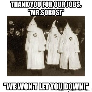 """kkk - THANK YOU FOR OUR JOBS, """"MR.SOROS!""""  """"WE WON'T LET YOU DOWN!"""""""