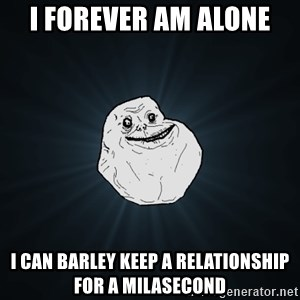 Forever Alone - i forever am alone i can barley keep a relationship for a milasecond