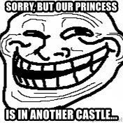 You Mad Bro - sorry, but our princess is in another castle...