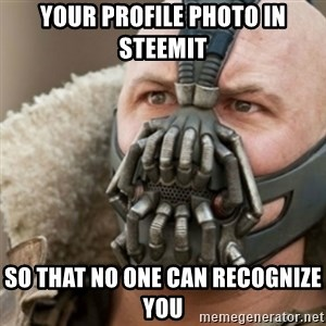 Bane - your profile photo in steemit so that no one can recognize you