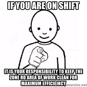 GUESS WHO YOU - IF YOU ARE ON SHIFT  IT IS YOUR RESPONSIBILITY TO KEEP THE ZONE RO AREA OF WORK CLEAN FOR MAXIMUM EFFICIEINCY