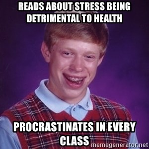 Bad Luck Brian - Reads about stress being detrimental to health procrastinates in every class