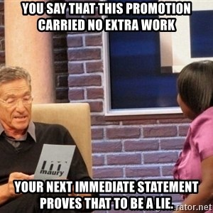 Maury Lie Detector - You say that this promotion carried no extra work your next immediate statement proves that to be a lie.