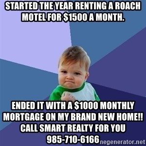 Success Kid - Started the year renting a roach motel for $1500 a month. Ended it with a $1000 monthly mortgage on my brand new home!! Call Smart Realty For You                                     985-710-6166