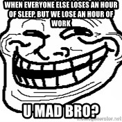 You Mad Bro - When everyone else loses an hour of sleep, but we lose an hour of work U mad bro?