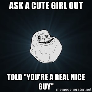 "Forever Alone - Ask a cute girl out told ""you're a real nice guy"""