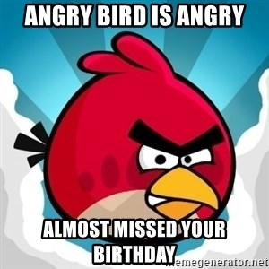 Angry Bird - Angry Bird is Angry Almost missed your birthday