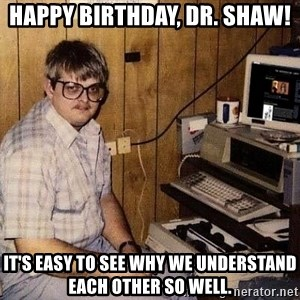 Nerd - Happy Birthday, Dr. Shaw! It's easy to see why we understand each other so well.