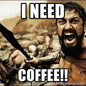 This Is Sparta Meme - I Need COFFEE!!