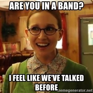 Sexually Oblivious Female - Are you in a band? I feel like we've talked before