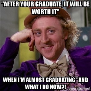 """Willy Wonka - """"After your graduate, It Will be worth It"""" When I'm almost graduating """"and what I do now?!"""