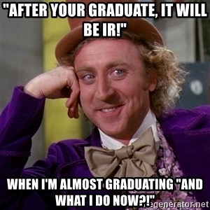 """Willy Wonka - """"After your graduate, It Will be ir!"""" When I'm almost graduating """"and what I do now?!"""""""