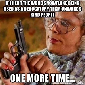 Madea-gun meme - If I hear the word SNOWFLAKE being used as a derogatory term onwards kind people  One more time...