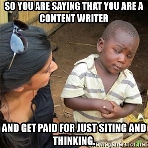 Skeptical 3rd World Kid - so you are saying that you are a content writer and get paid for just siting and thinking.