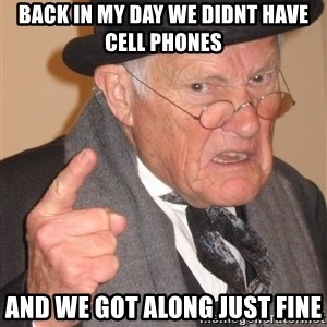 Angry Old Man - Back in my day we didnt have cell phones and we got along just fine