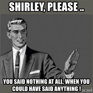 Bitch, Please grammar - Shirley, Please ..  You said nothing at all, when you could have said anything !