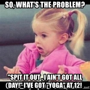 "O SEA,QUÉ PEDO MEM - SO, WHAT'S THE PROBLEM? ""SPIT IT OUT , I AIN'T GOT ALL DAY!"" I'VE GOT ""YOGA"" AT 12!"
