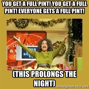 Oprah You get a - You get a full pint! You get a full pint! Everyone gets a full pint! (This prolongs the night)