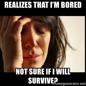 First World Problems - Realizes that I'm bored  Not sure if I will survive?