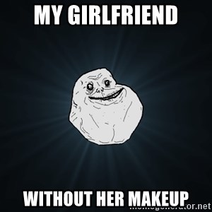 Forever Alone - my girlfriend without her makeup