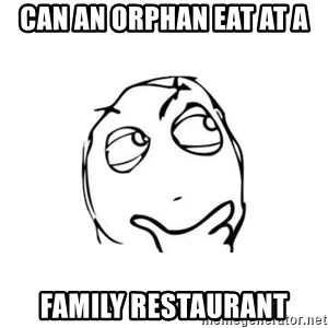 thinking guy - can an orphan eat at a family restaurant