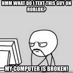 computer guy - Hmm what do I text this guy on roblox? My computer is broken!