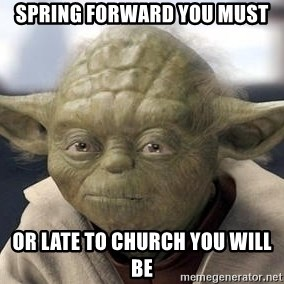Master Yoda - spring forward you must or late to church you will be